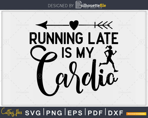 Running late is my cardio svg design printable cut file