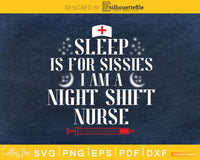 Sleep Is For Sissies I AM A Night Shift Nurse svg png