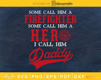 Some Call Him A Firefighter Hero I Daddy svg cricut cut