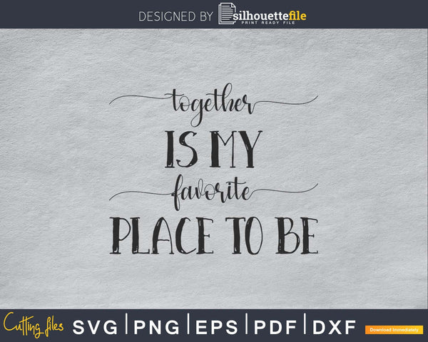 Together is My Favorite Place to Be Svg craft cut file