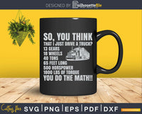 Truck Driver Funny Gift So You Think I Just Drive A Svg