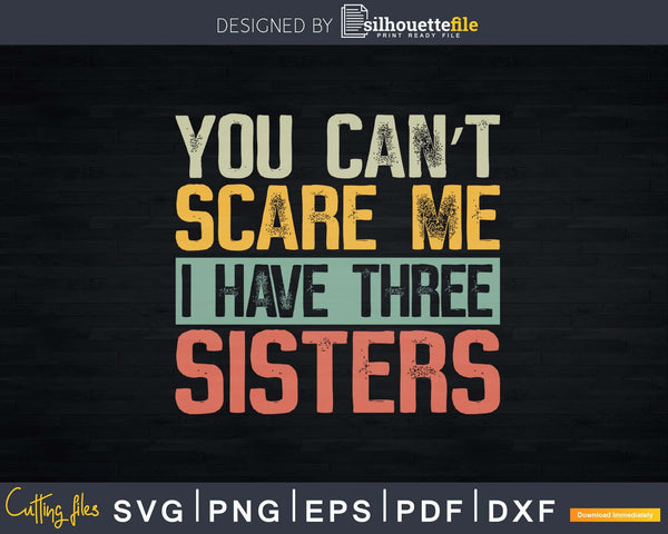 You Can't Scare Me I Have Three Sisters Funny Brother Gift