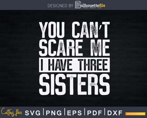 You Can't Scare Me I Have Three Sisters Funny Brothers Gift
