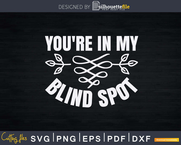 You're In My Blind Spot People Person Gift Svg Png Instant