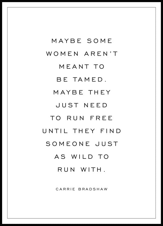 "Poster med citatet ""Maybe some women aren't meant to be tamed. Maybe they just need to run free until they find someone just as wild to run with."" av Carrie Bradshaw"