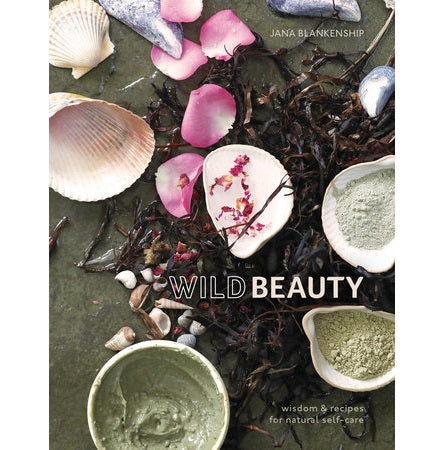 Wild Beauty: Wisdom & Recipes for Natural Self-Care - Body Mind & Soul