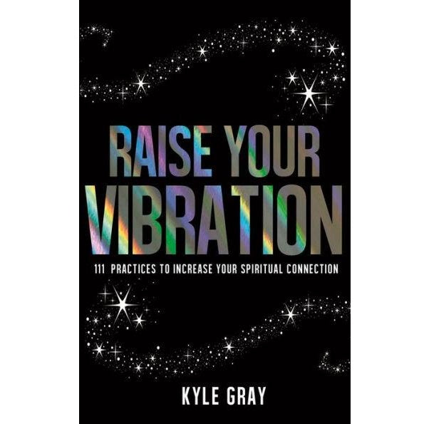 Raise Your Vibration: 111 Practices to Increase Your Spiritual Connection - Body Mind & Soul