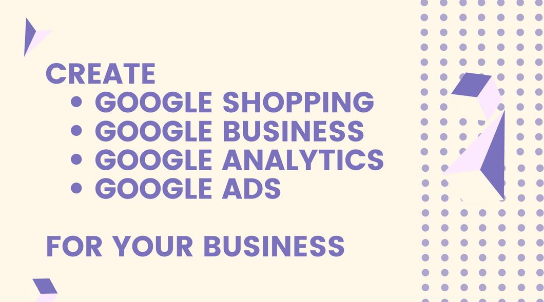 Create Google Shopping, Google Business, Google Analytics & Google Ads for Your Business