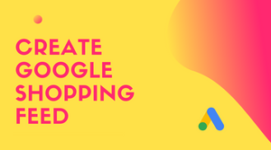 Create Google Shopping Feed