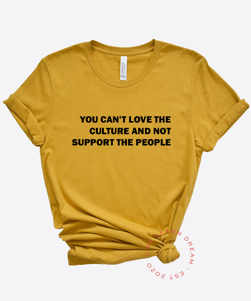 You Can't Love The Culture And Not Support The People T-Shirt - Live Learn Dream