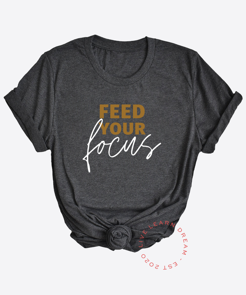 Feed Your Focus T-Shirt - Live Learn Dream