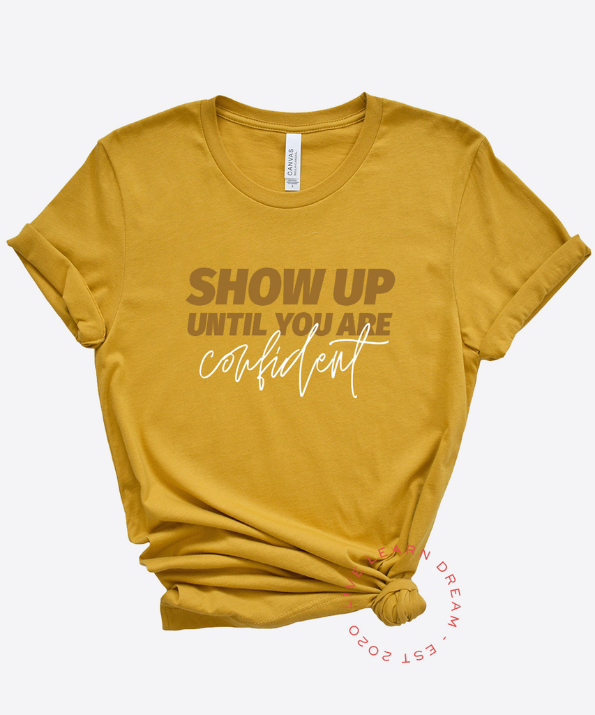 Show Up Until You Are Confident T-Shirt - Live Learn Dream