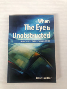 When The Eye Is Unobstructed - Mindfulness Stories for Awakening by Francis Valloor