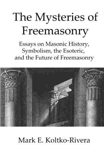 The Mysteries of Freemasonry: Essays on Masonic History,  Symbolism, the Esoteric, and the Future of Freemasonry