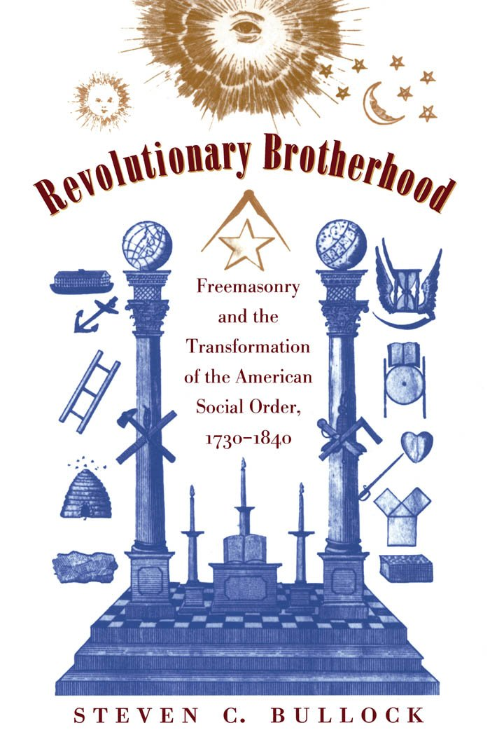 Revolutionary Brotherhood: Freemasonry and the Transformation of the American Social Order, 1730-1840 (Published by the Omohundro Institute of Early American ... and the University of North Carolina Press)
