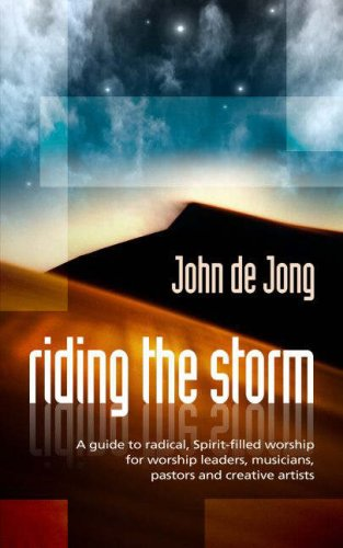 Riding the Storm: A Guide to Radical Spirit-Filled Worship for Worship Leaders, Musicians, Pastors and Creative Artists