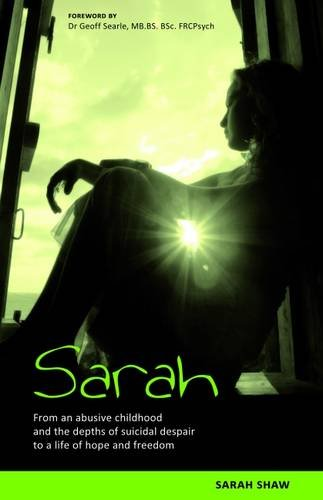 Sarah: From an Abusive Childhood and the Depths of Suicidal Despair to a Life of Hope and Freedom