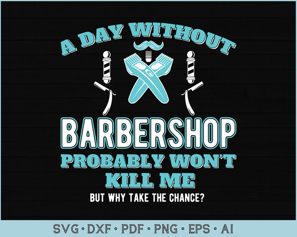 A day Without Barbershop Probably Won't kill me but Why Take The Chance SVG, PNG Printable Cutting files