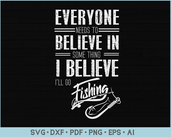 Everyone Need To Believe In Something I Believe I Will Go Fishing SVG, PNG Printable Cutting file