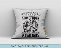 Everyone Need To Believe In Something I Believe I Will Go Fishing SVG, PNG Printable Cutting files