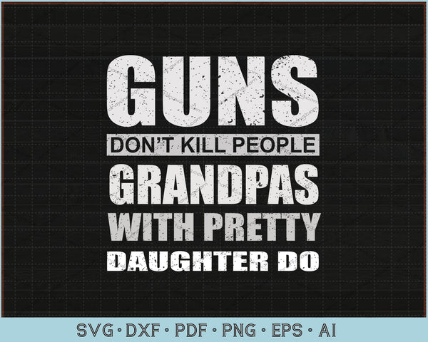 Guns Don't Kill People Grandpas With Pretty Daughter Do SVG, PNG Printable Cutting Files