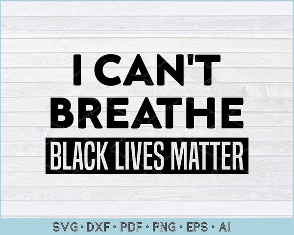 I Can't Breathe Black Lives Matter SVG, PNG Printable Cutting Files