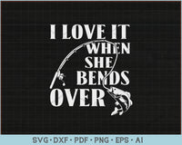 I Love It When She Bends Over, Fishing SVG, PNG Printable Cutting Files