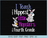 I Teach The Happiest Little Hopsters in Fourth Grade SVG, PNG Printable Cutting files