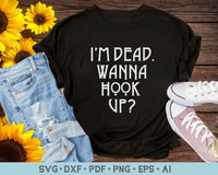 I'm Dead Wanna Hook Up SVG, PNG Printable Cutting files