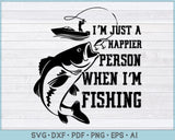 I'm Just a Happier Person When I'm Fishing SVG, PNG Printable Cutting files