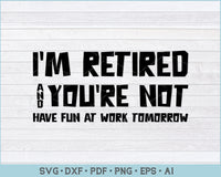 I'm Retired & You're Not Have Fun At Work Tomorrow SVG, PNG Printable Cutting Files