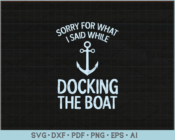 Sorry For What I Said While Docking The Boat SVG, PNG Printable Cutting Files