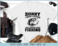 Sorry I Was Not Listening I Was Thinking About Fishing SVG, PNG Printable Cutting files
