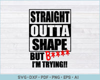 Straight Outta Shape But B I'm Trying SVG, PNG Printable Cutting Files