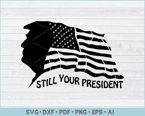 TRUMP Still Your President SVG, PNG Printable Cutting Files For Instant Download