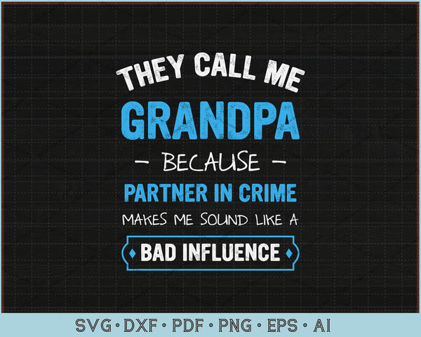 They Call Me Grandpa Because Partner In Crime Makes Me Sound Like A Bad Influence SVG, PNG Printable Cutting Files