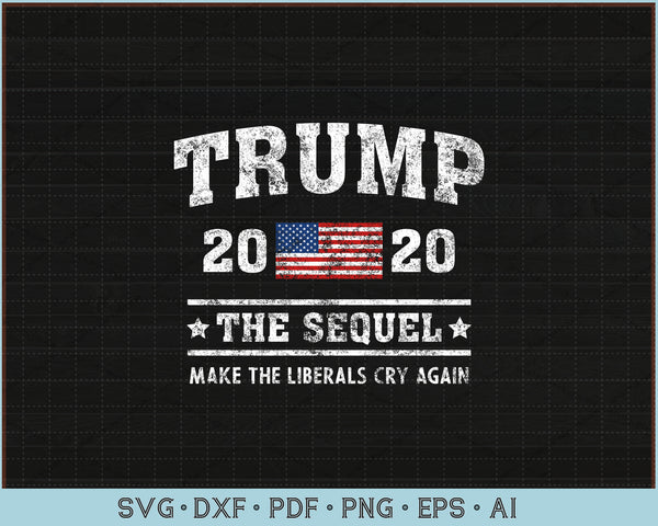 Trump 2020 The Sequel Make The Liberals Cry Again SVG, PNG Printable Cutting Files