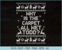 Why Is The Carpet All Wet Todd Ugly Christmas Sweater Design SVG, PNG Printable Cutting Files