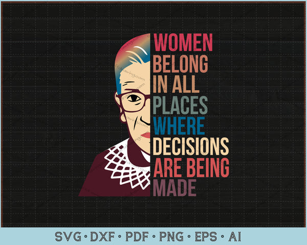 Women Belong In All Places Where Decisions Are Being Made Notorious RBG SVG, PNG Printable Cutting Files
