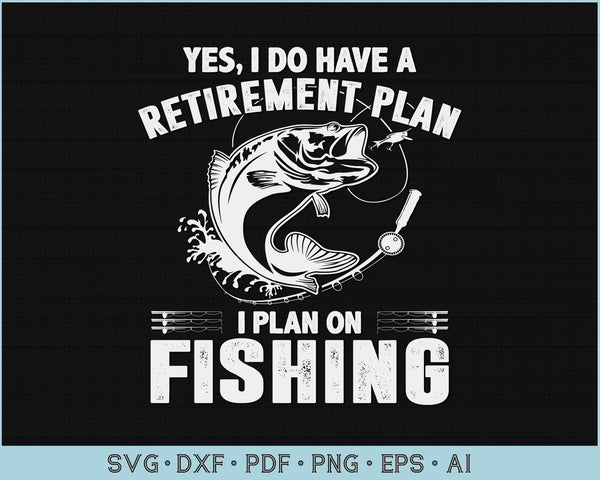 Yes, I Do Have A Retirement Plan I Plan On Fishing SVG, PNG Printable Cutting files