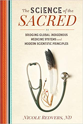 The Science of the Sacred: Bridging Global Indigenous Medicine Systems and Modern Scientific Principles [Nicole Redvers, ND]