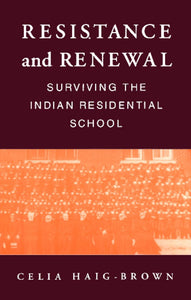 Resistance and Renewal: Surviving the Indian Residential School [Celia Haig-Brown]
