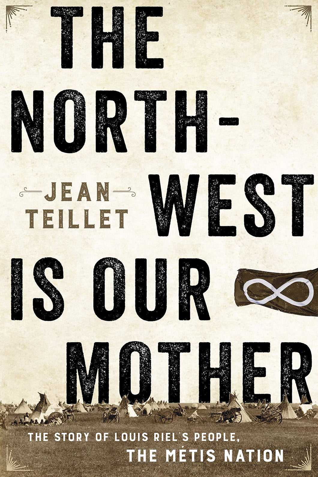 The North-West Is Our Mother: The Story of Louis Riel's People, the Métis Nation [Jean Teillet]