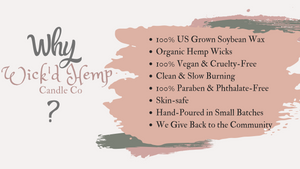 Natural soy wax.  Organic hemp wicks.  All products are vegan and cruelty-free. Zero harmful chemicals. Skin-safe. Giving 10% of all proceeds to back to the community