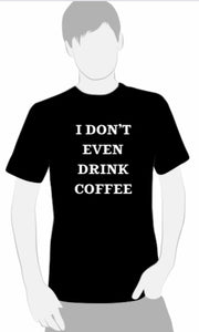 I Don't Even Drink Coffee T-shirt