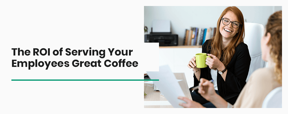 The ROI of Serving Your Employees Great Coffee