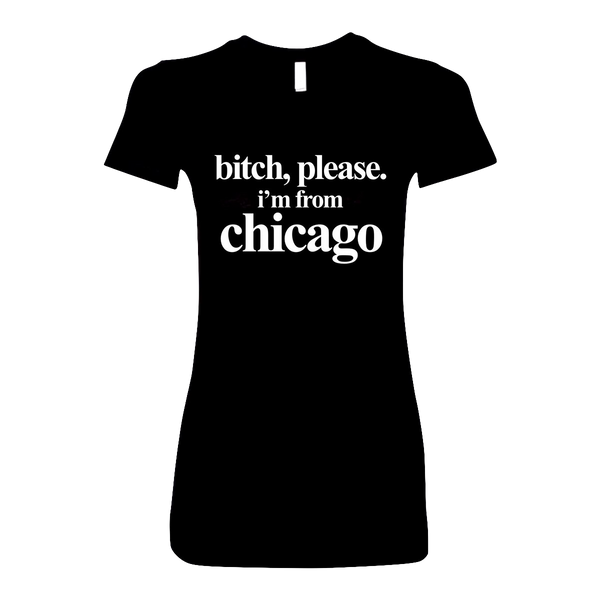 B*tch Please, I'm from Chicago Women's T-Shirt