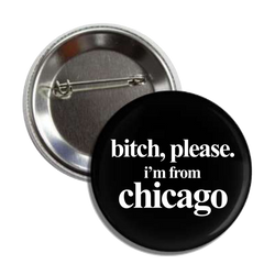 B!tch, Please I'm From Chicago Button