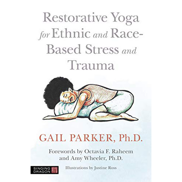 Restorative Yoga for Ethnic and Race-Based Stress and Trauma by Dr. Gail Parker