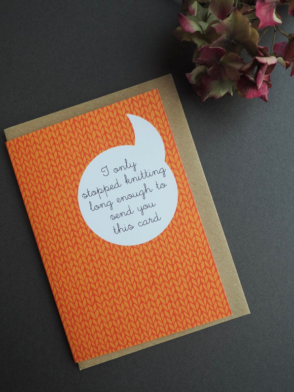 Knitter greeting card - I only stopped knitting long enough to send you this card